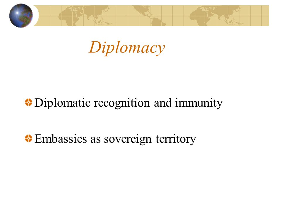 Diplomacy Diplomatic recognition and immunity Embassies as sovereign territory