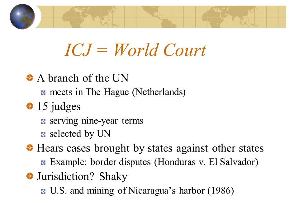 ICJ = World Court A branch of the UN meets in The Hague (Netherlands) 15 judges serving nine-year terms selected by UN Hears cases brought by states against other states Example: border disputes (Honduras v.