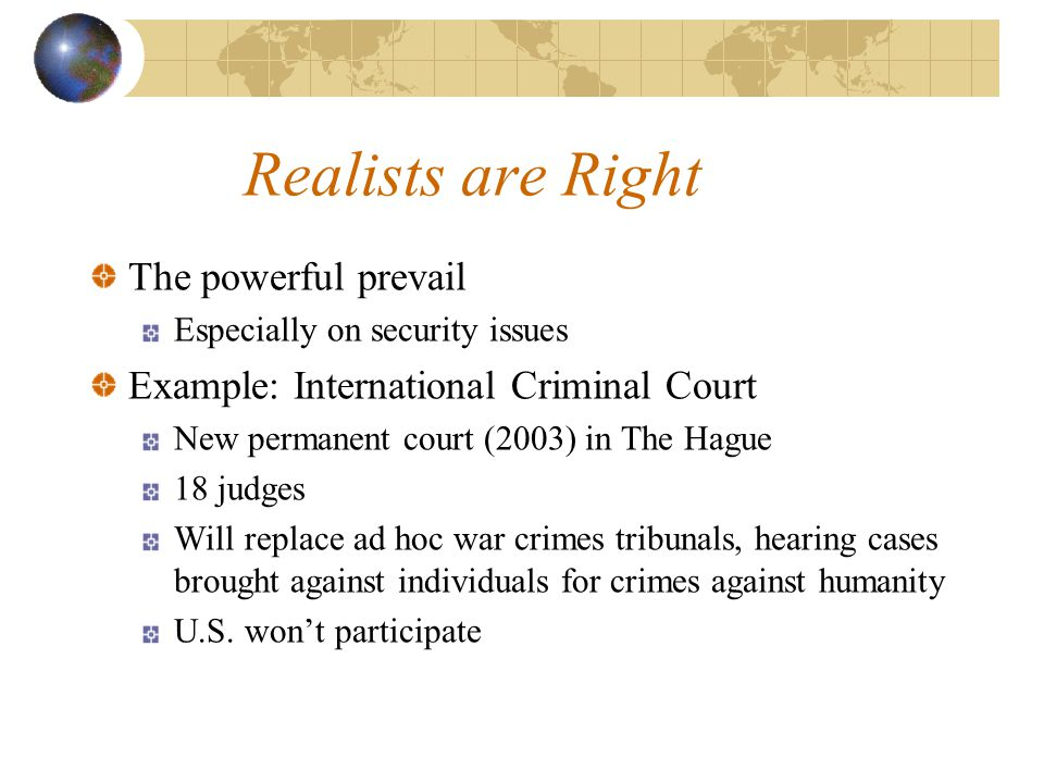 Realists are Right The powerful prevail Especially on security issues Example: International Criminal Court New permanent court (2003) in The Hague 18 judges Will replace ad hoc war crimes tribunals, hearing cases brought against individuals for crimes against humanity U.S.