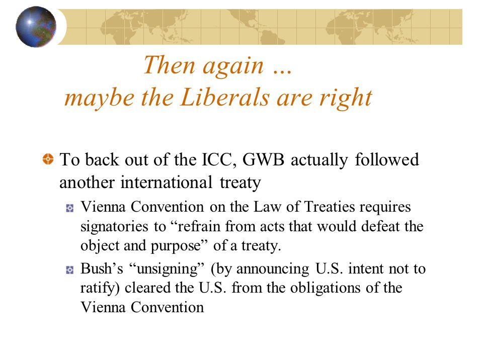 Then again … maybe the Liberals are right To back out of the ICC, GWB actually followed another international treaty Vienna Convention on the Law of Treaties requires signatories to refrain from acts that would defeat the object and purpose of a treaty.