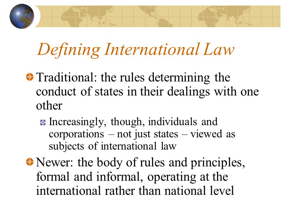 Defining International Law Traditional: the rules determining the conduct of states in their dealings with one other Increasingly, though, individuals and corporations – not just states – viewed as subjects of international law Newer: the body of rules and principles, formal and informal, operating at the international rather than national level