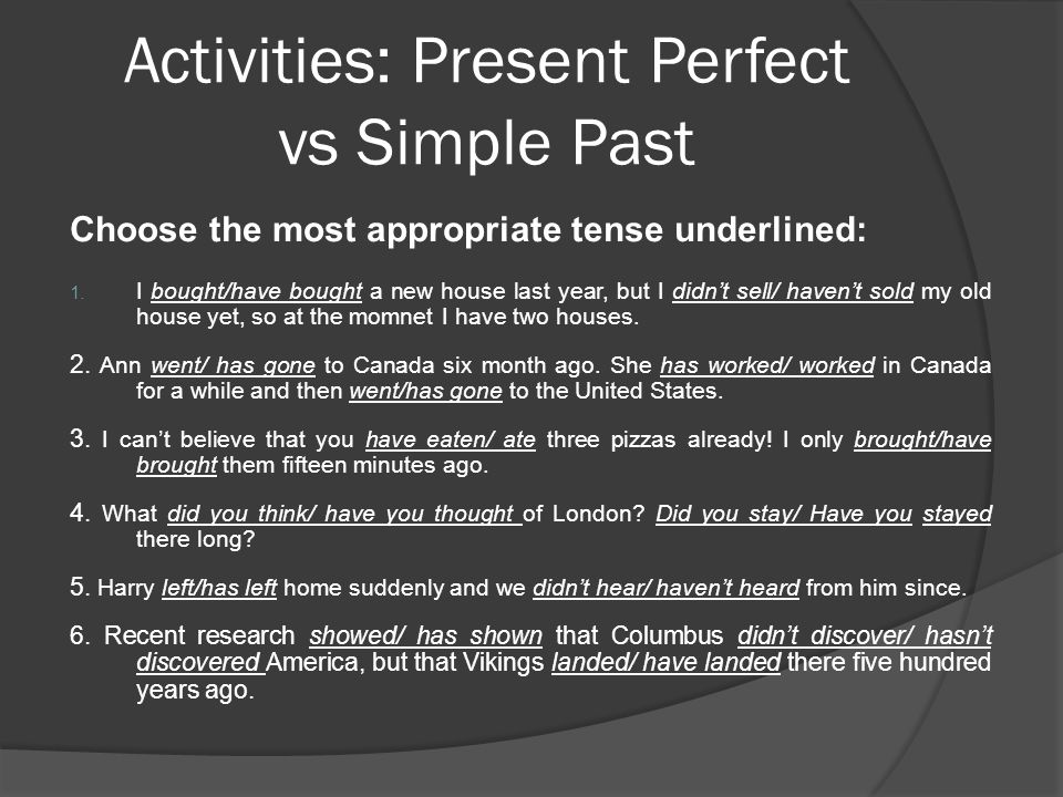 Activities: Present Perfect vs Simple Past Choose the most appropriate tense underlined: 1. I bought/have bought a new house last year, but I didn't s