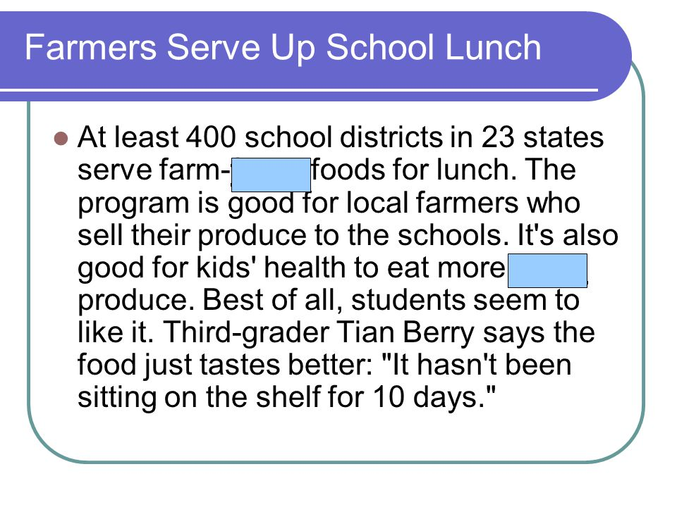 Farmers Serve Up School Lunch At least 400 school districts in 23 states serve farm-fresh foods for lunch. The program is good for local farmers who s