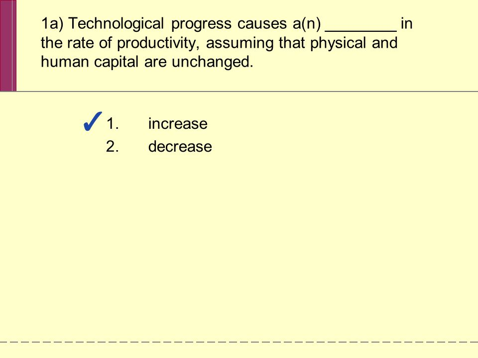 1a) Technological progress causes a(n) ________ in the rate of productivity, assuming that physical and human capital are unchanged.