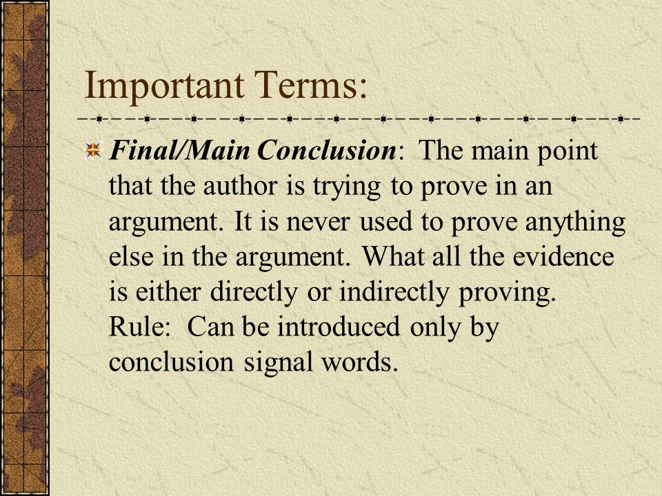 Important Terms: Final/Main Conclusion: The main point that the author is trying to prove in an argument.