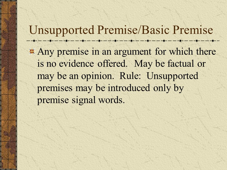 Unsupported Premise/Basic Premise Any premise in an argument for which there is no evidence offered.