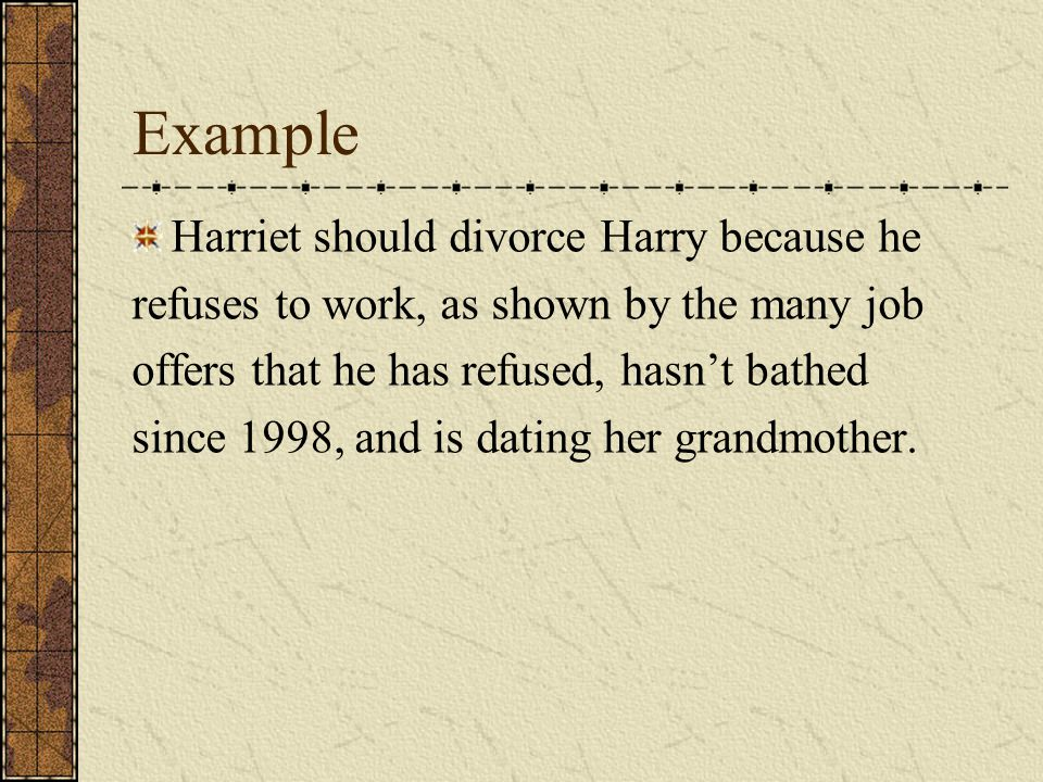 Example Harriet should divorce Harry because he refuses to work, as shown by the many job offers that he has refused, hasn't bathed since 1998, and is dating her grandmother.