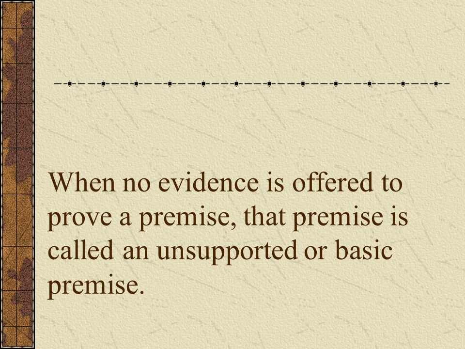 When no evidence is offered to prove a premise, that premise is called an unsupported or basic premise.