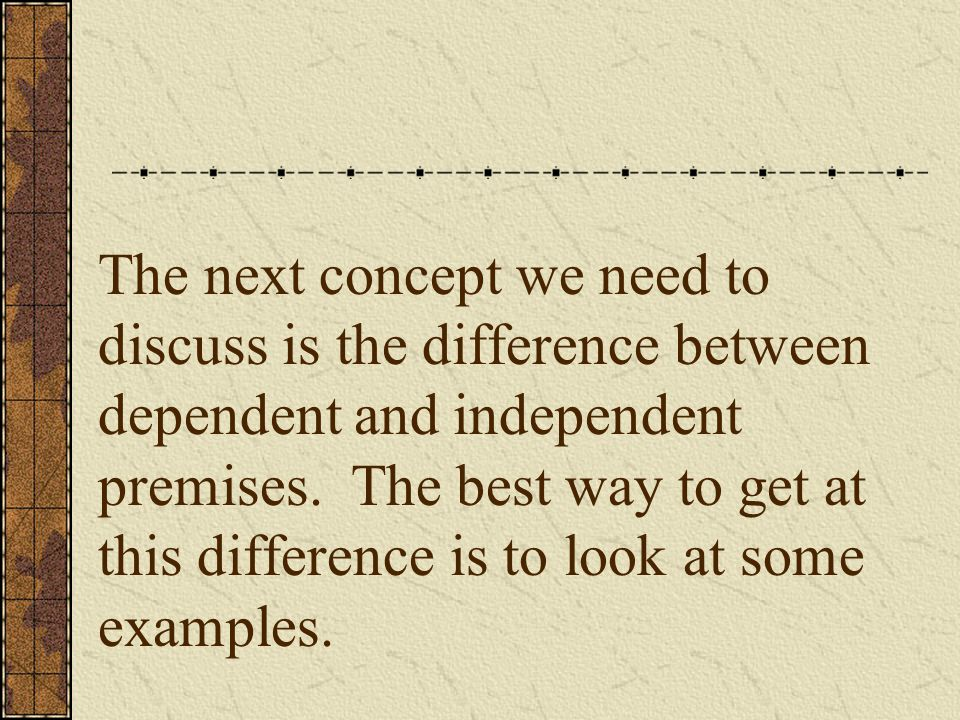The next concept we need to discuss is the difference between dependent and independent premises.