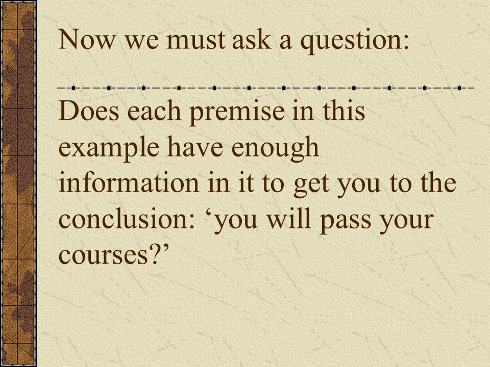 Now we must ask a question: Does each premise in this example have enough information in it to get you to the conclusion: 'you will pass your courses?'