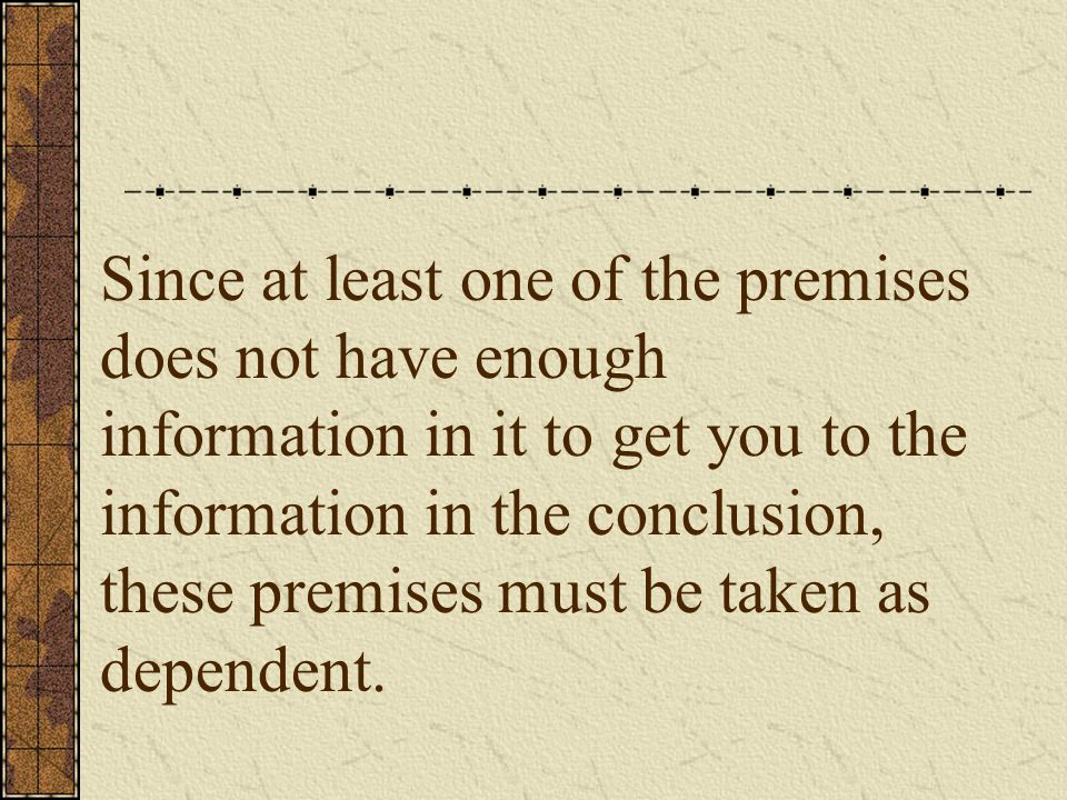 Since at least one of the premises does not have enough information in it to get you to the information in the conclusion, these premises must be taken as dependent.