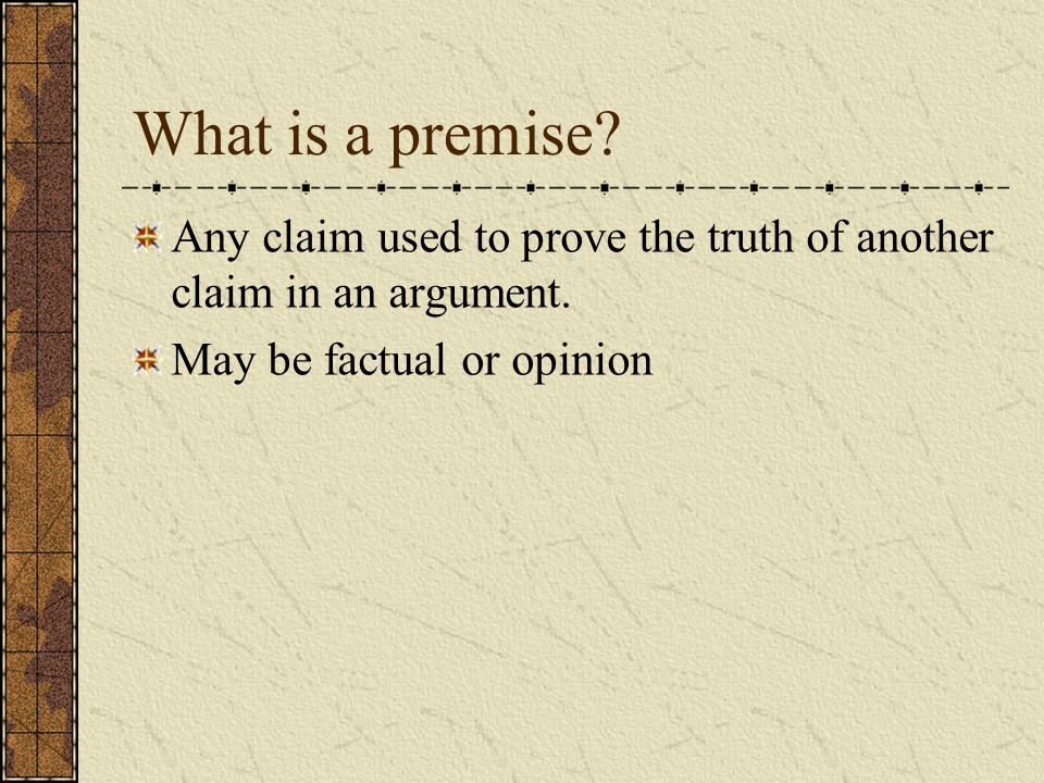 What is a premise. Any claim used to prove the truth of another claim in an argument.