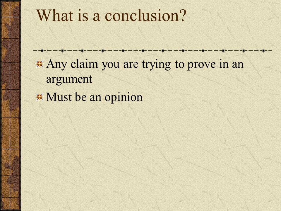 What is a conclusion? Any claim you are trying to prove in an argument Must be an opinion