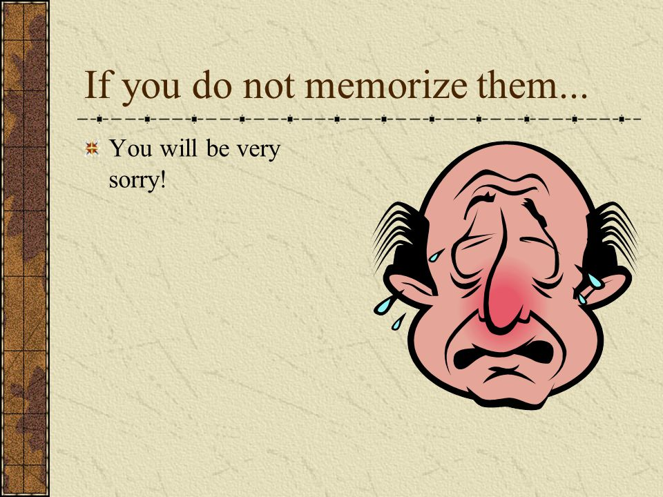 If you do not memorize them... You will be very sorry!