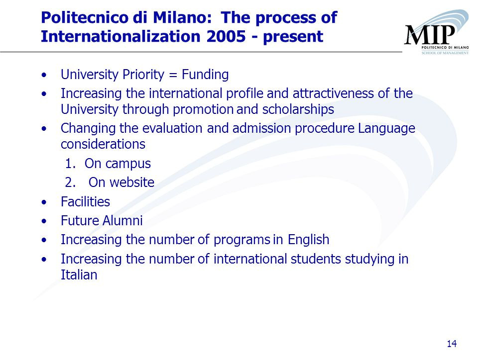 14 Politecnico di Milano: The process of Internationalization 2005 - present University Priority = Funding Increasing the international profile and attractiveness of the University through promotion and scholarships Changing the evaluation and admission procedure Language considerations 1.On campus 2.On website Facilities Future Alumni Increasing the number of programs in English Increasing the number of international students studying in Italian