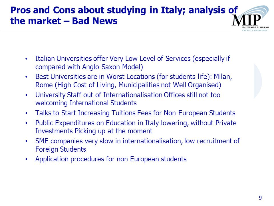 9 Pros and Cons about studying in Italy; analysis of the market – Bad News Italian Universities offer Very Low Level of Services (especially if compared with Anglo-Saxon Model) Best Universities are in Worst Locations (for students life): Milan, Rome (High Cost of Living, Municipalities not Well Organised) University Staff out of Internationalisation Offices still not too welcoming International Students Talks to Start Increasing Tuitions Fees for Non-European Students Public Expenditures on Education in Italy lowering, without Private Investments Picking up at the moment SME companies very slow in internationalisation, low recruitment of Foreign Students Application procedures for non European students