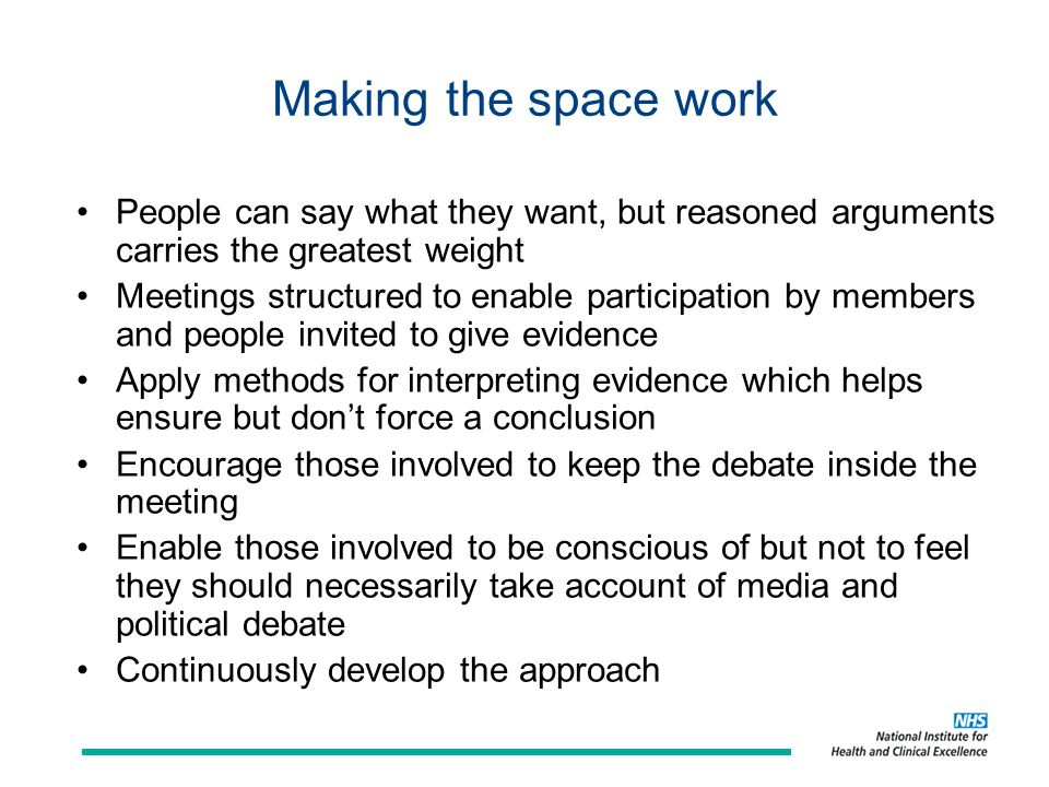 Making the space work People can say what they want, but reasoned arguments carries the greatest weight Meetings structured to enable participation by members and people invited to give evidence Apply methods for interpreting evidence which helps ensure but don't force a conclusion Encourage those involved to keep the debate inside the meeting Enable those involved to be conscious of but not to feel they should necessarily take account of media and political debate Continuously develop the approach