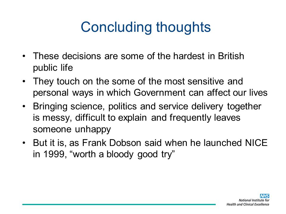 Concluding thoughts These decisions are some of the hardest in British public life They touch on the some of the most sensitive and personal ways in which Government can affect our lives Bringing science, politics and service delivery together is messy, difficult to explain and frequently leaves someone unhappy But it is, as Frank Dobson said when he launched NICE in 1999, worth a bloody good try