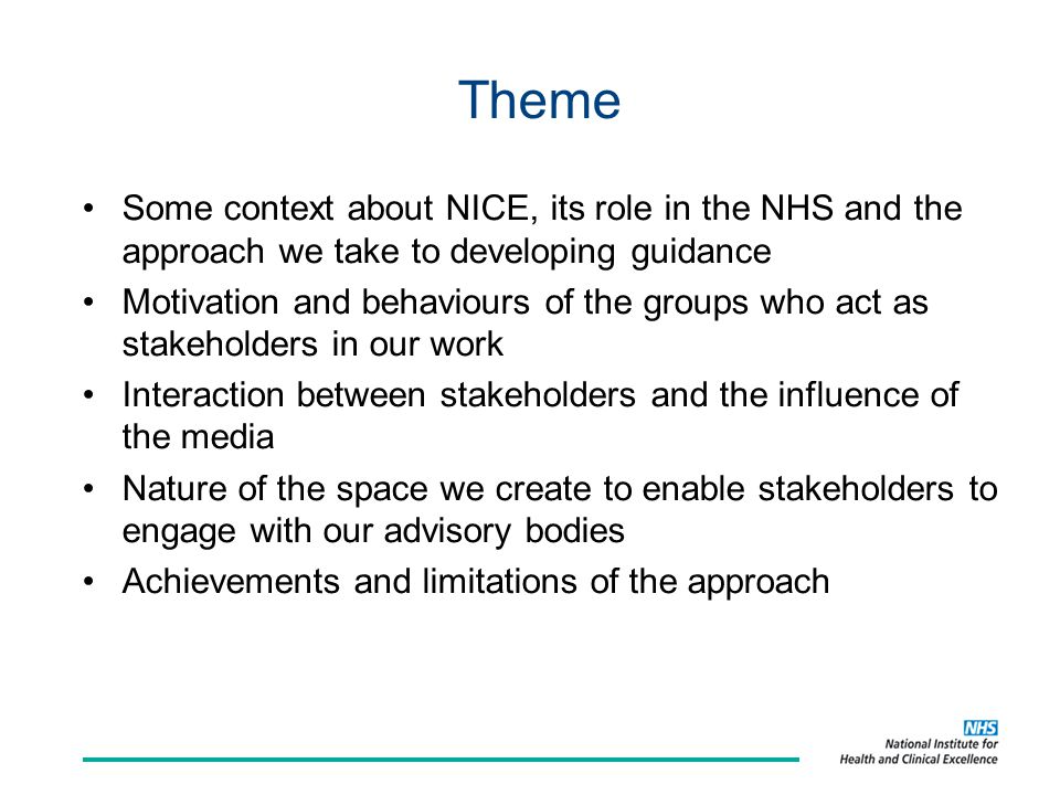 Theme Some context about NICE, its role in the NHS and the approach we take to developing guidance Motivation and behaviours of the groups who act as stakeholders in our work Interaction between stakeholders and the influence of the media Nature of the space we create to enable stakeholders to engage with our advisory bodies Achievements and limitations of the approach