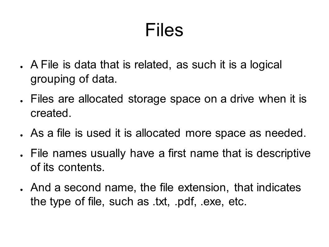 Files ● A File is data that is related, as such it is a logical grouping of data. ● Files are allocated storage space on a drive when it is created. ●