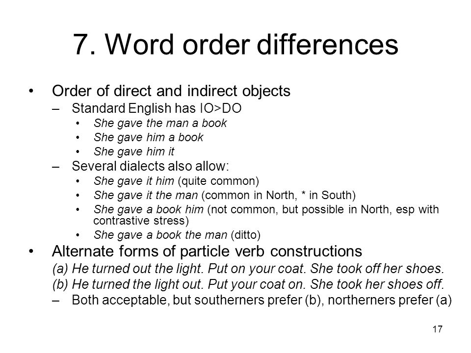 17 7. Word order differences Order of direct and indirect objects –Standard English has IO>DO She gave the man a book She gave him a book She gave him