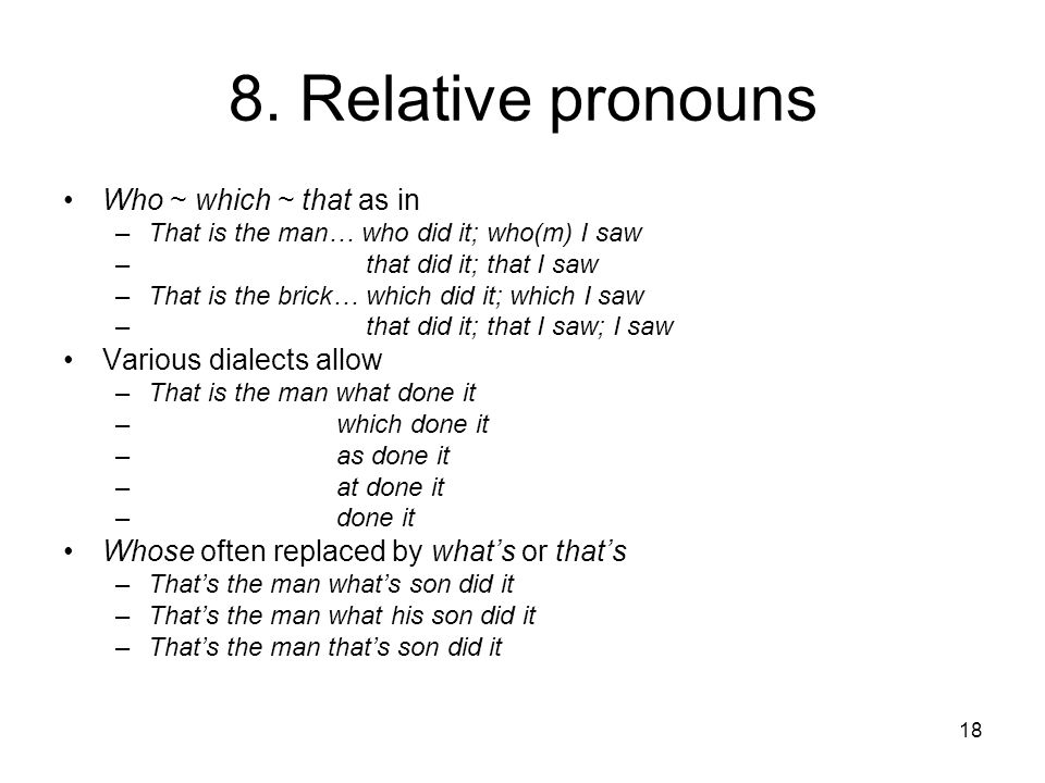 18 8. Relative pronouns Who ~ which ~ that as in –That is the man… who did it; who(m) I saw – that did it; that I saw –That is the brick… which did it