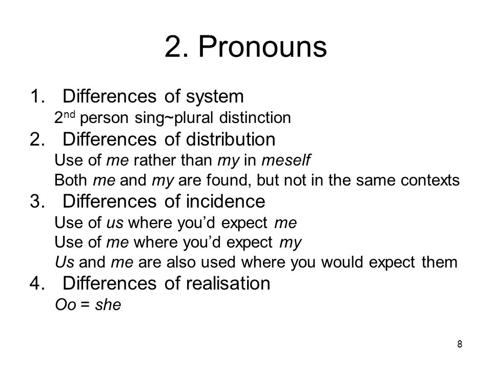 8 2. Pronouns 1.Differences of system 2 nd person sing~plural distinction 2.Differences of distribution Use of me rather than my in meself Both me and