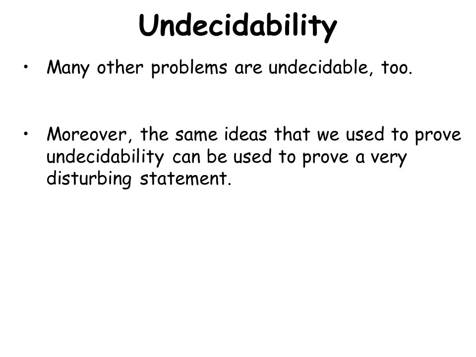 Undecidability Halting Problem: Given a computer program P: Output halts if P(P) eventually halts Output never halts if P(P) never halts We've shown that the Halting Problem is Undecidable – no computer program can ever solve it, no matter how powerful the computer is.