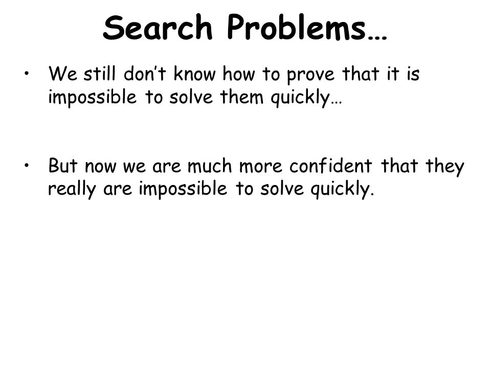 Search Problems… Unfortunately, we don't know how to solve these and many other search problems with a computer in our lifetimes for large inputs.