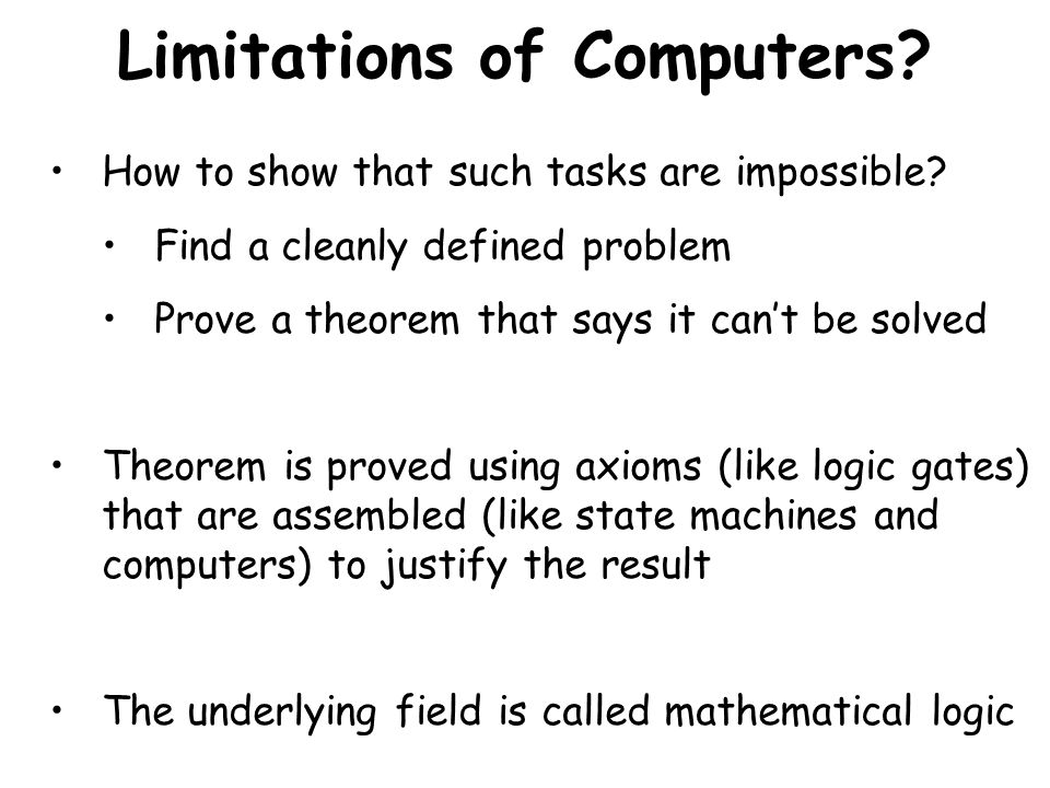 GÖDEL'S INCOMPLETENESS THEOREM We can prove that it is true by jumping outside the original logical framework to a larger logical framework…We can prove that it is true by jumping outside the original logical framework to a larger logical framework… But that larger logical framework also has a true statement that cannot be proved!But that larger logical framework also has a true statement that cannot be proved.