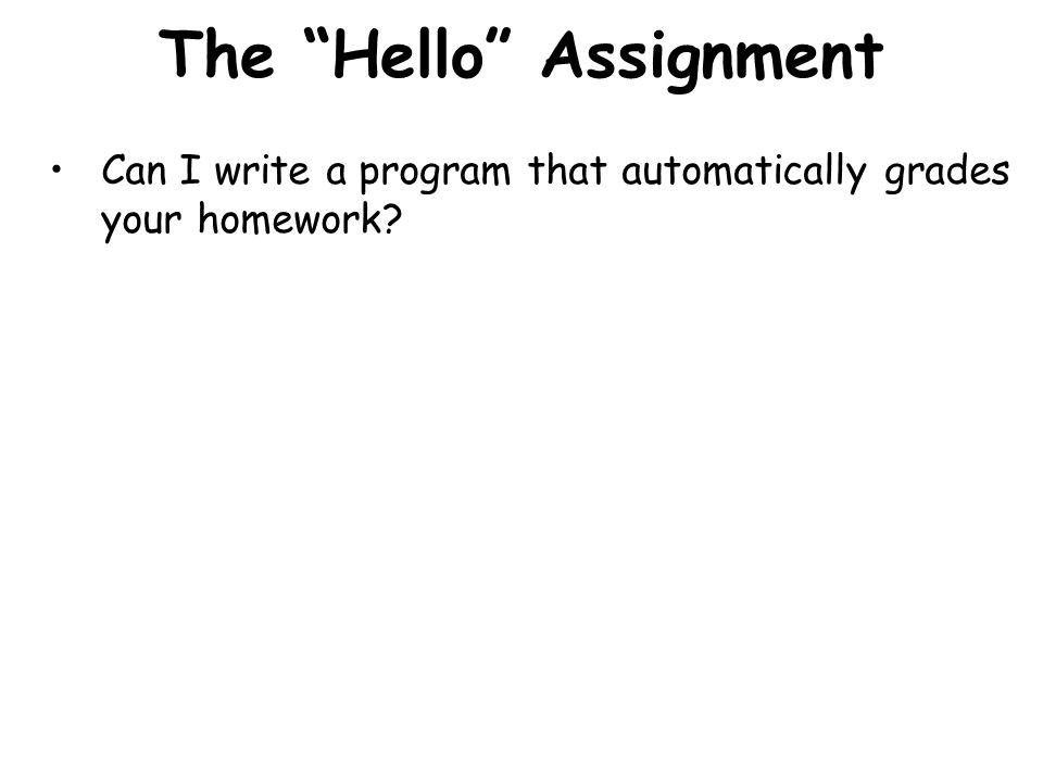 The Hello Assignment Can I write a program that automatically grades your homework?