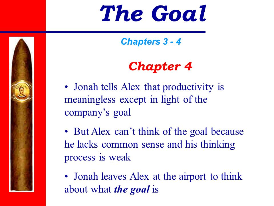 The Goal Chapters 3 - 4 Chapter 4 Jonah tells Alex that productivity is meaningless except in light of the company's goal But Alex can't think of the goal because he lacks common sense and his thinking process is weak Jonah leaves Alex at the airport to think about what the goal is