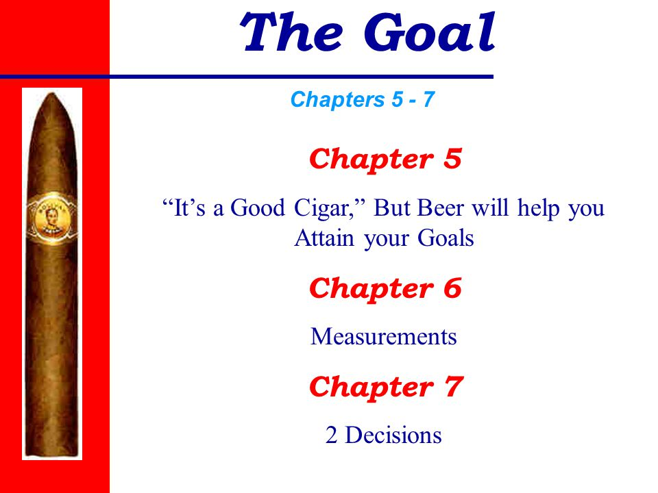 The Goal Chapters 5 - 7 Chapter 5 It's a Good Cigar, But Beer will help you Attain your Goals Chapter 6 Measurements Chapter 7 2 Decisions