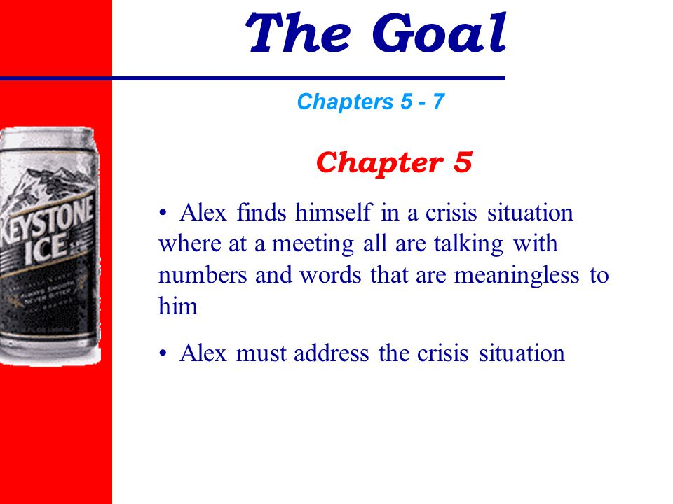 The Goal Chapters 5 - 7 Chapter 5 Alex finds himself in a crisis situation where at a meeting all are talking with numbers and words that are meaningless to him Alex must address the crisis situation