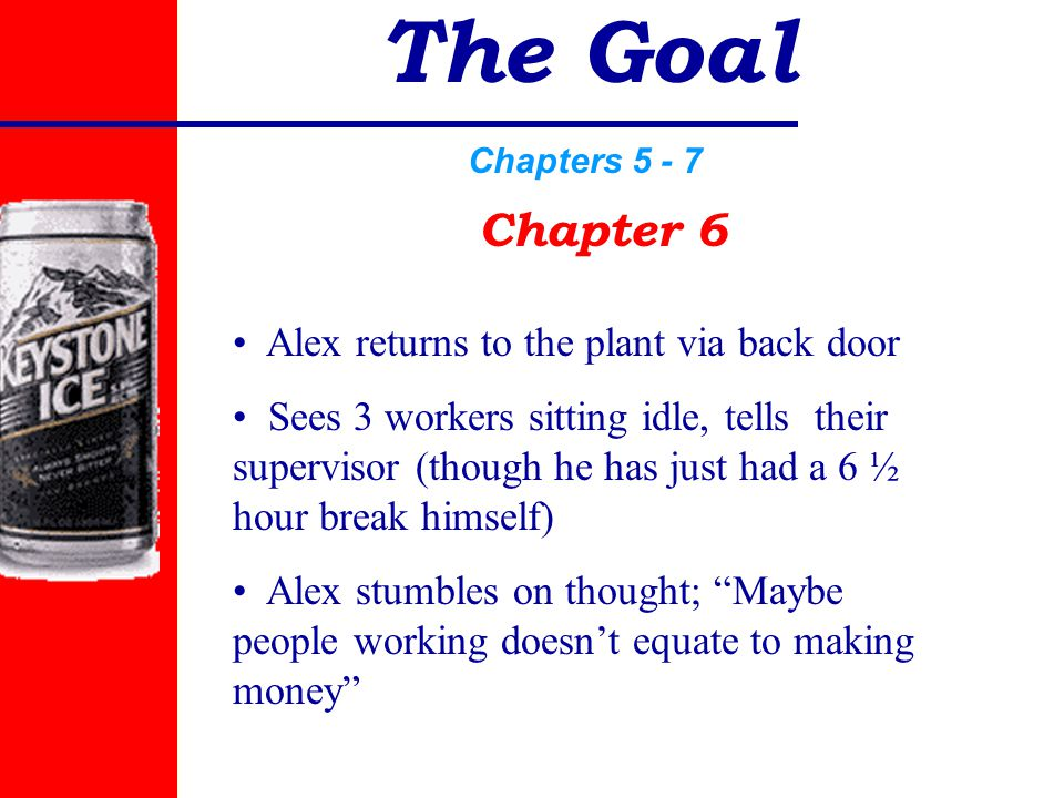 The Goal Chapters 5 - 7 Chapter 6 Alex returns to the plant via back door Sees 3 workers sitting idle, tells their supervisor (though he has just had a 6 ½ hour break himself) Alex stumbles on thought; Maybe people working doesn't equate to making money
