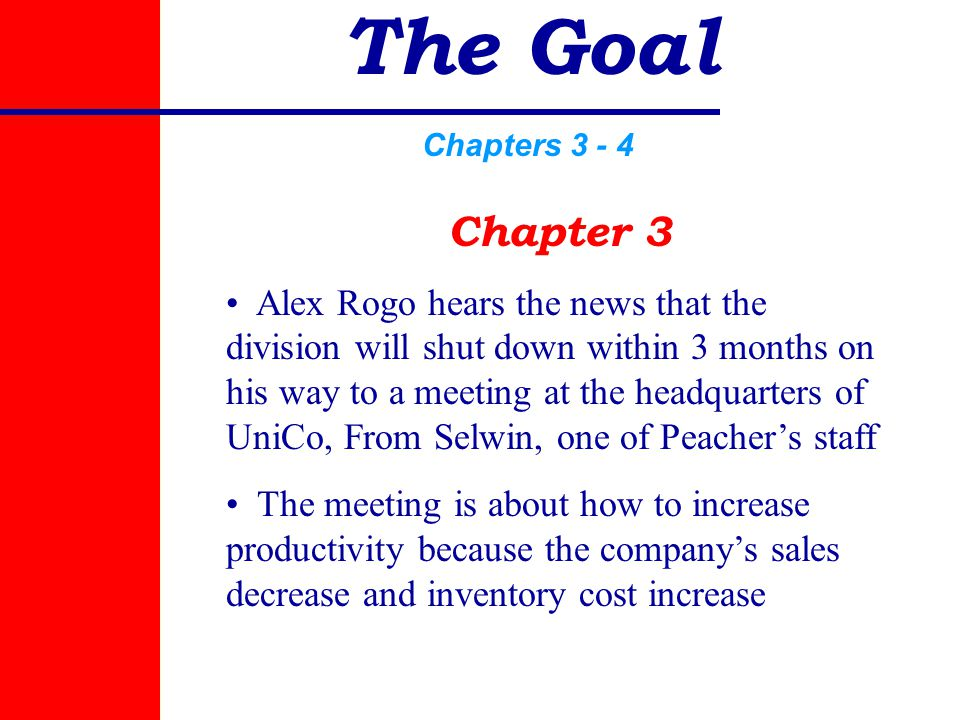 The Goal Chapters 3 - 4 Chapter 3 Alex Rogo hears the news that the division will shut down within 3 months on his way to a meeting at the headquarters of UniCo, From Selwin, one of Peacher's staff The meeting is about how to increase productivity because the company's sales decrease and inventory cost increase