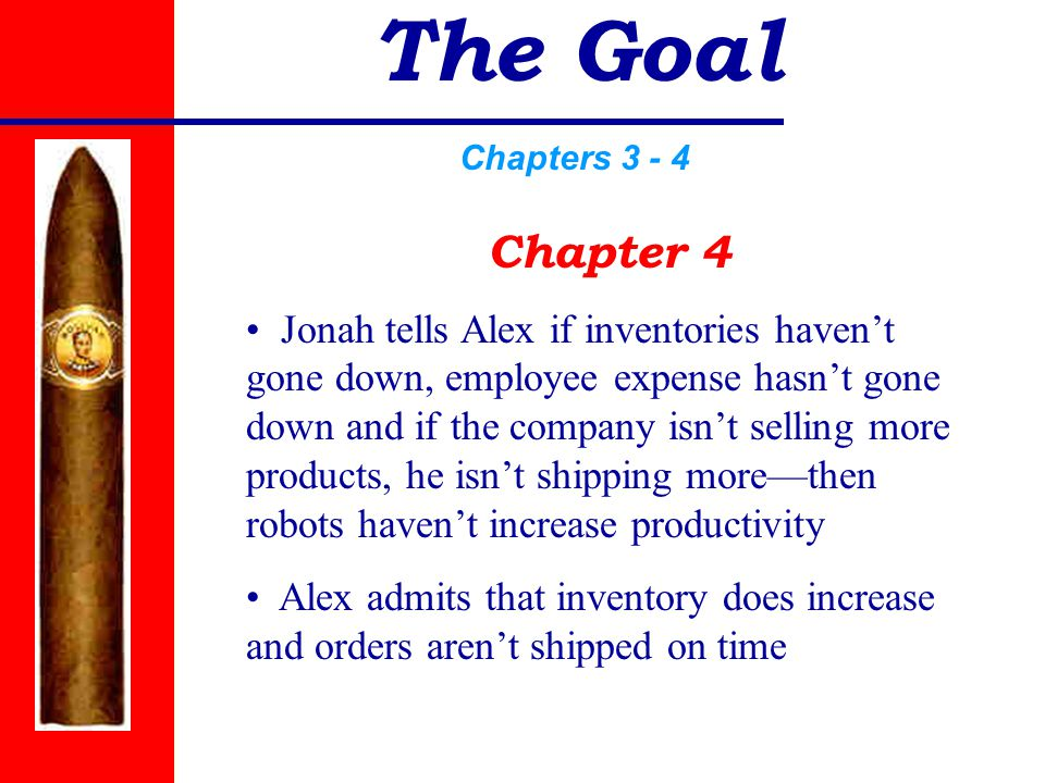 The Goal Chapters 3 - 4 Chapter 4 Jonah tells Alex if inventories haven't gone down, employee expense hasn't gone down and if the company isn't selling more products, he isn't shipping more—then robots haven't increase productivity Alex admits that inventory does increase and orders aren't shipped on time
