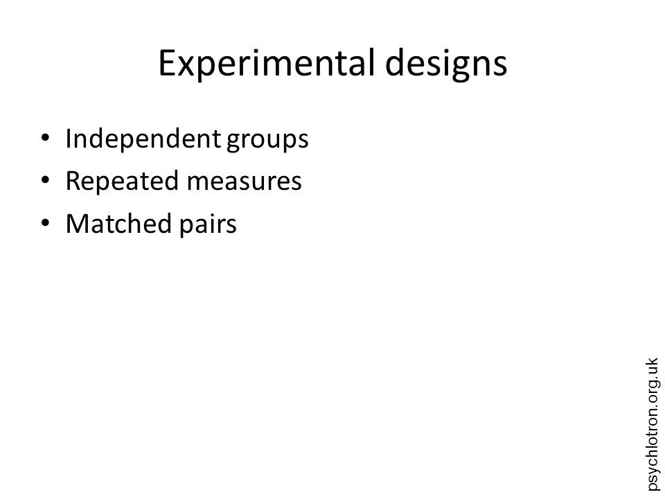 psychlotron.org.uk Experimental designs Independent groups Repeated measures Matched pairs