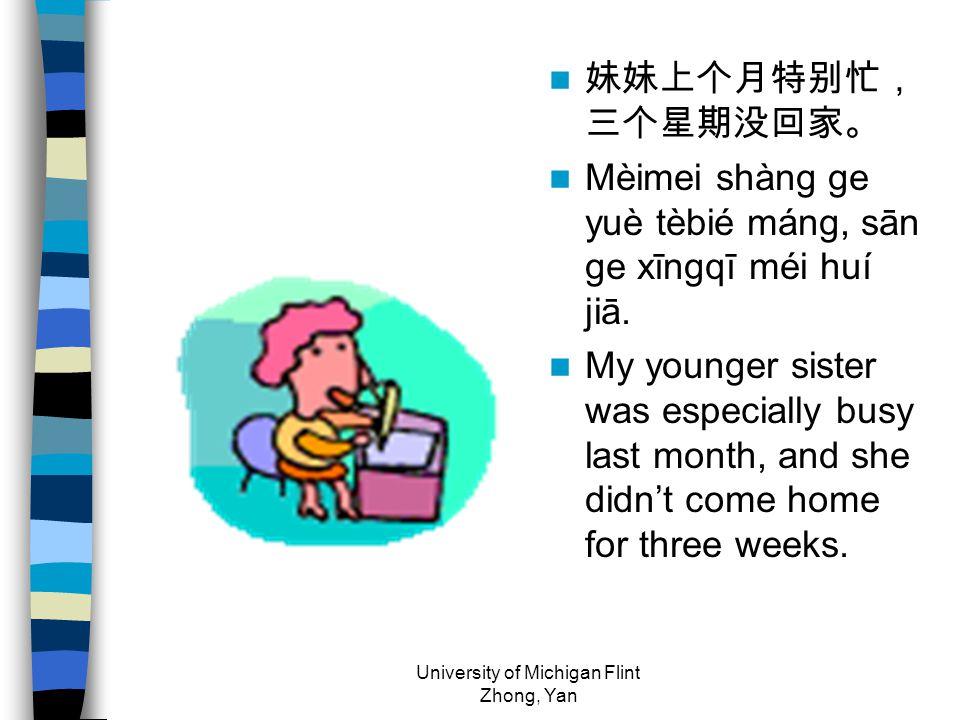 妹妹上个月特别忙, 三个星期没回家。 Mèimei shàng ge yuè tèbié máng, sān ge xīngqī méi huí jiā. My younger sister was especially busy last month, and she didn't come ho