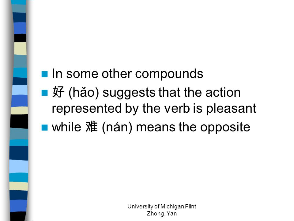 In some other compounds 好 (hǎo) suggests that the action represented by the verb is pleasant while 难 (nán) means the opposite University of Michigan Flint Zhong, Yan