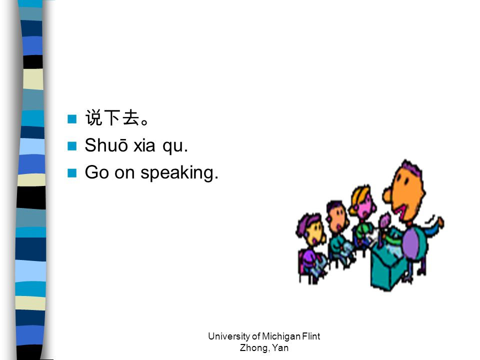 说下去。 Shuō xia qu. Go on speaking. University of Michigan Flint Zhong, Yan