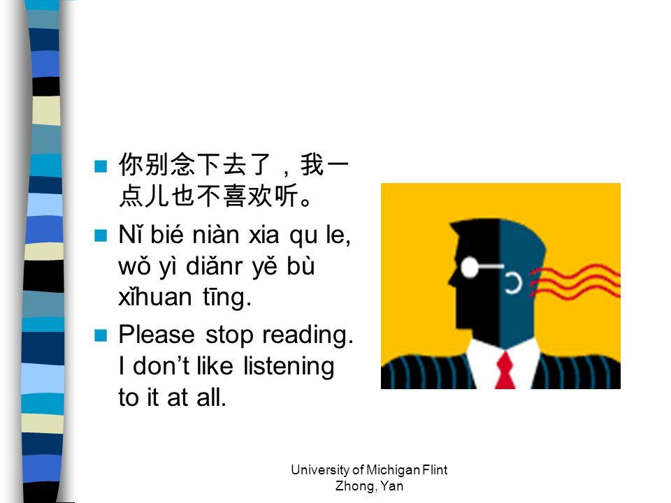 你别念下去了,我一 点儿也不喜欢听。 Nǐ bié niàn xia qu le, wǒ yì diǎnr yě bù xǐhuan tīng. Please stop reading. I don't like listening to it at all. University of Michi