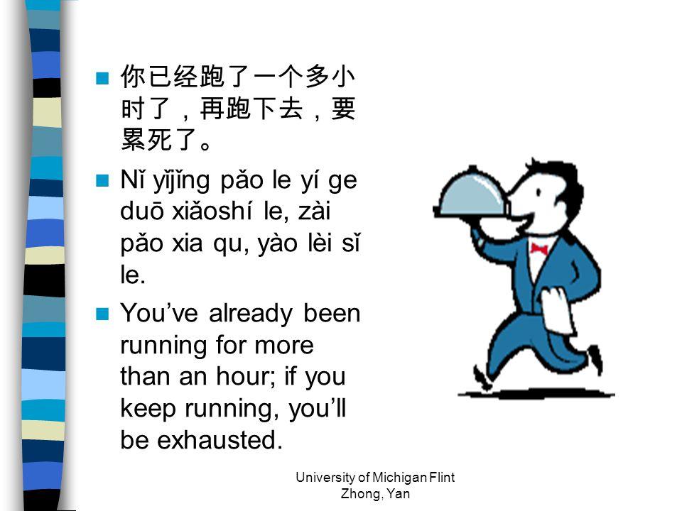 你已经跑了一个多小 时了,再跑下去,要 累死了。 Nǐ yǐjǐng pǎo le yí ge duō xiǎoshí le, zài pǎo xia qu, yào lèi sǐ le.
