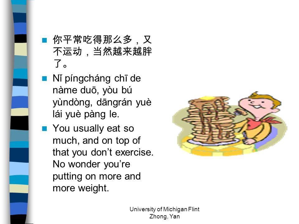 你平常吃得那么多,又 不运动,当然越来越胖 了。 Nǐ píngcháng chī de nàme duō, yòu bú yùndòng, dāngrán yuè lái yuè pàng le. You usually eat so much, and on top of that you do