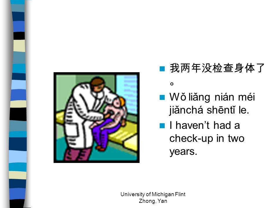 我两年没检查身体了 。 Wǒ liǎng nián méi jiǎnchá shēntǐ le. I haven't had a check-up in two years.