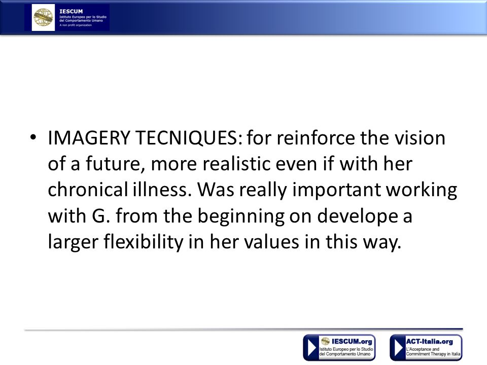 IMAGERY TECNIQUES: for reinforce the vision of a future, more realistic even if with her chronical illness.