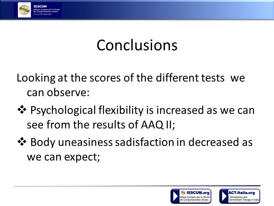 Conclusions Looking at the scores of the different tests we can observe:  Psychological flexibility is increased as we can see from the results of AAQ II;  Body uneasiness sadisfaction in decreased as we can expect;