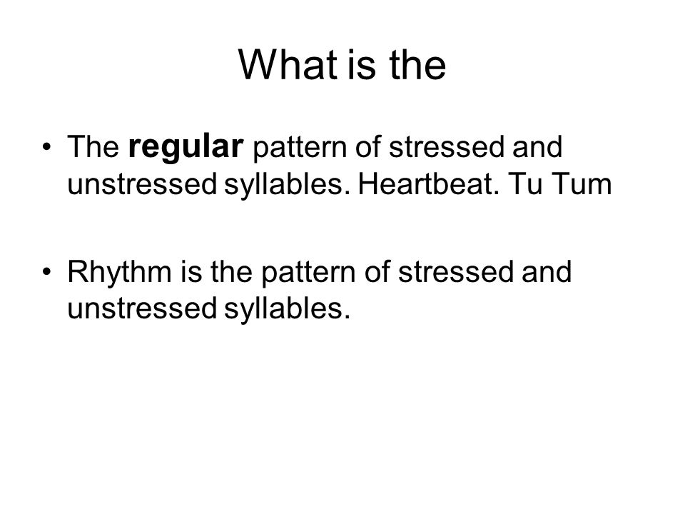 What is the The regular pattern of stressed and unstressed syllables. Heartbeat. Tu Tum Rhythm is the pattern of stressed and unstressed syllables.