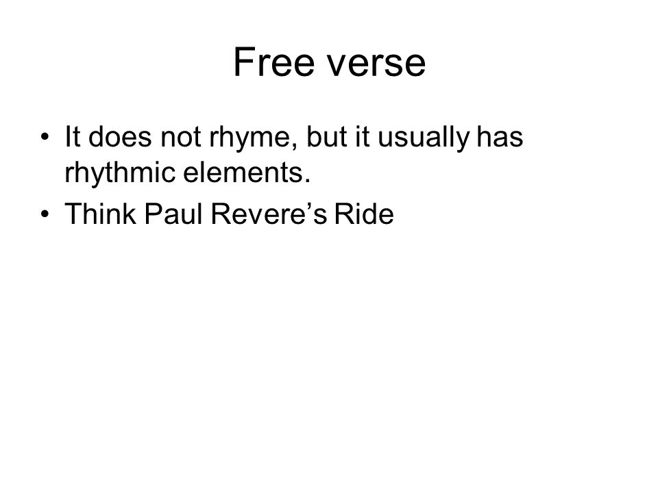 Free verse It does not rhyme, but it usually has rhythmic elements. Think Paul Revere's Ride