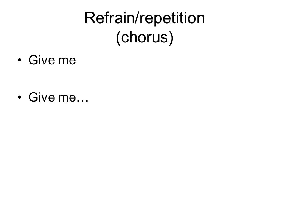 Refrain/repetition (chorus) Give me Give me…